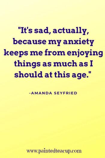 """It's sad, actually, because my anxiety keeps me from enjoying things as much as I should at this age."" -Amanda Seyfried"