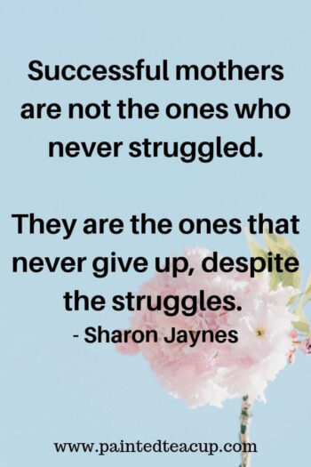 Successful mothers are not the ones who never struggled. They are the ones that never give up, despite the struggles. - Sharon Jaynes 9 Quotes for Moms to Read on Tough Days  #momquote #momquotes #quotesformoms