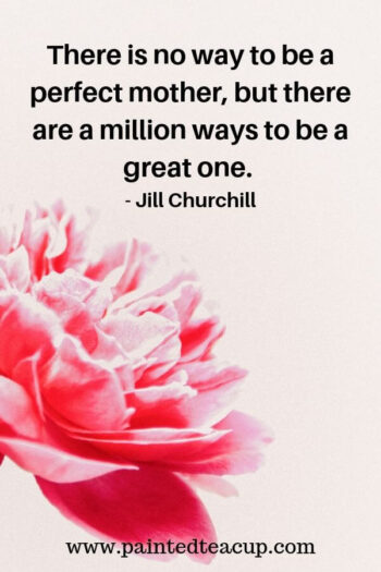 There is no way to be a perfect mother, but there are a million ways to be a great one. - Jill Churchill 9 Quotes for Moms to Read on Tough Days  #momquote #momquotes #quotesformoms